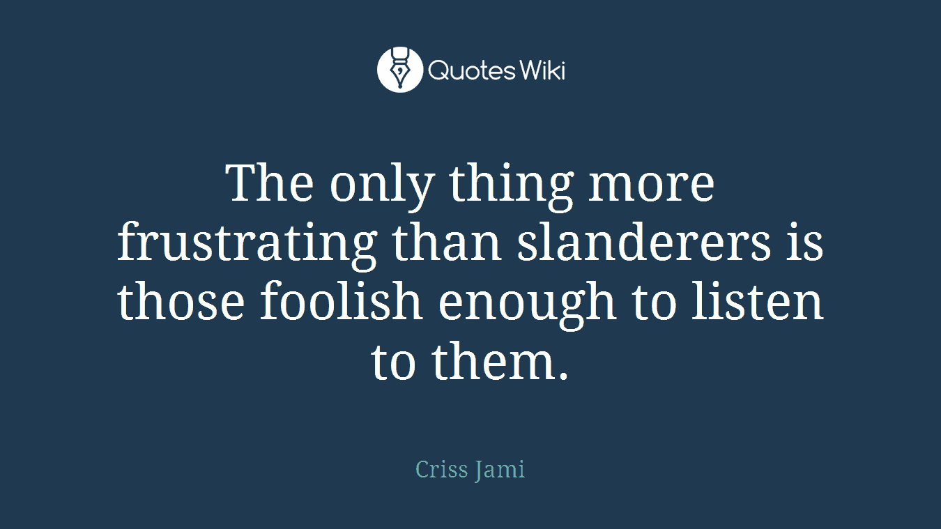The only thing more frustrating than slanderers is those foolish enough to listen to them.