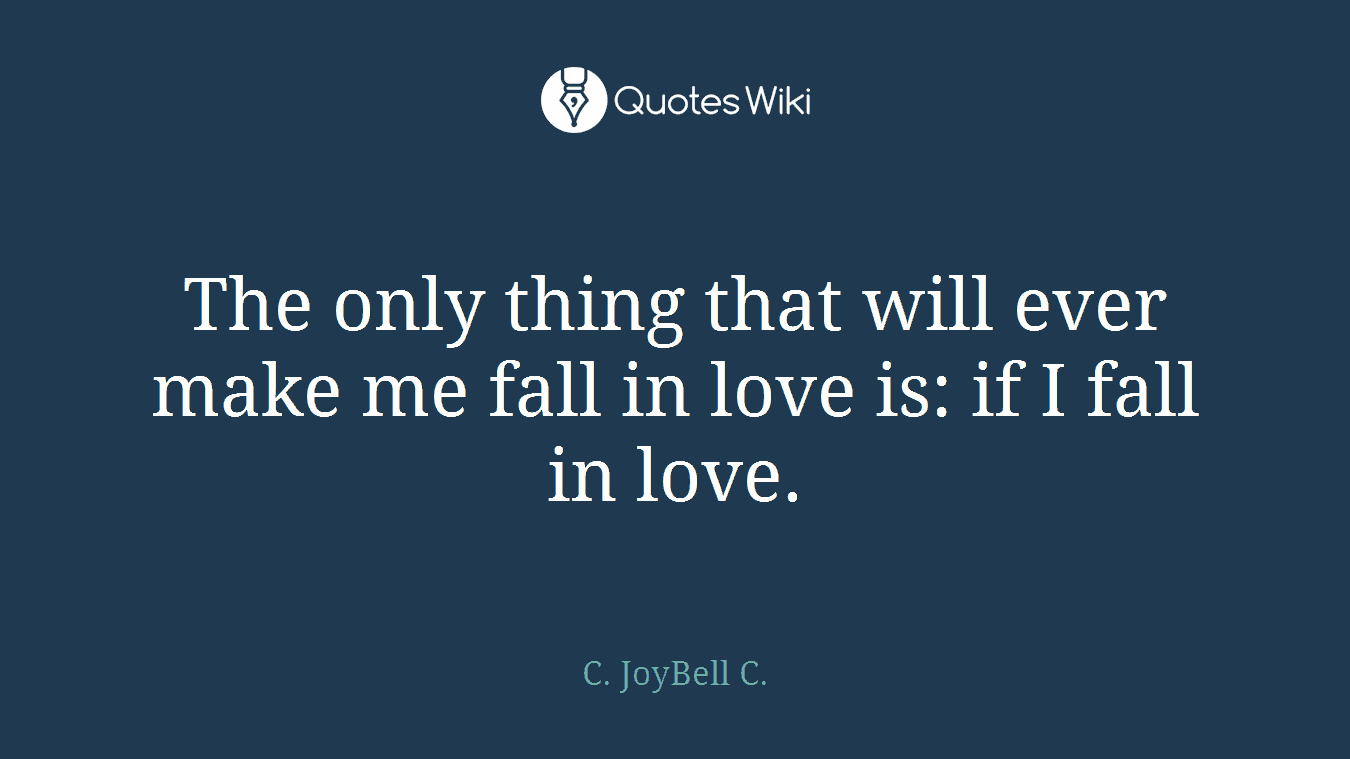 The only thing that will ever make me fall in love is: if I fall in love.