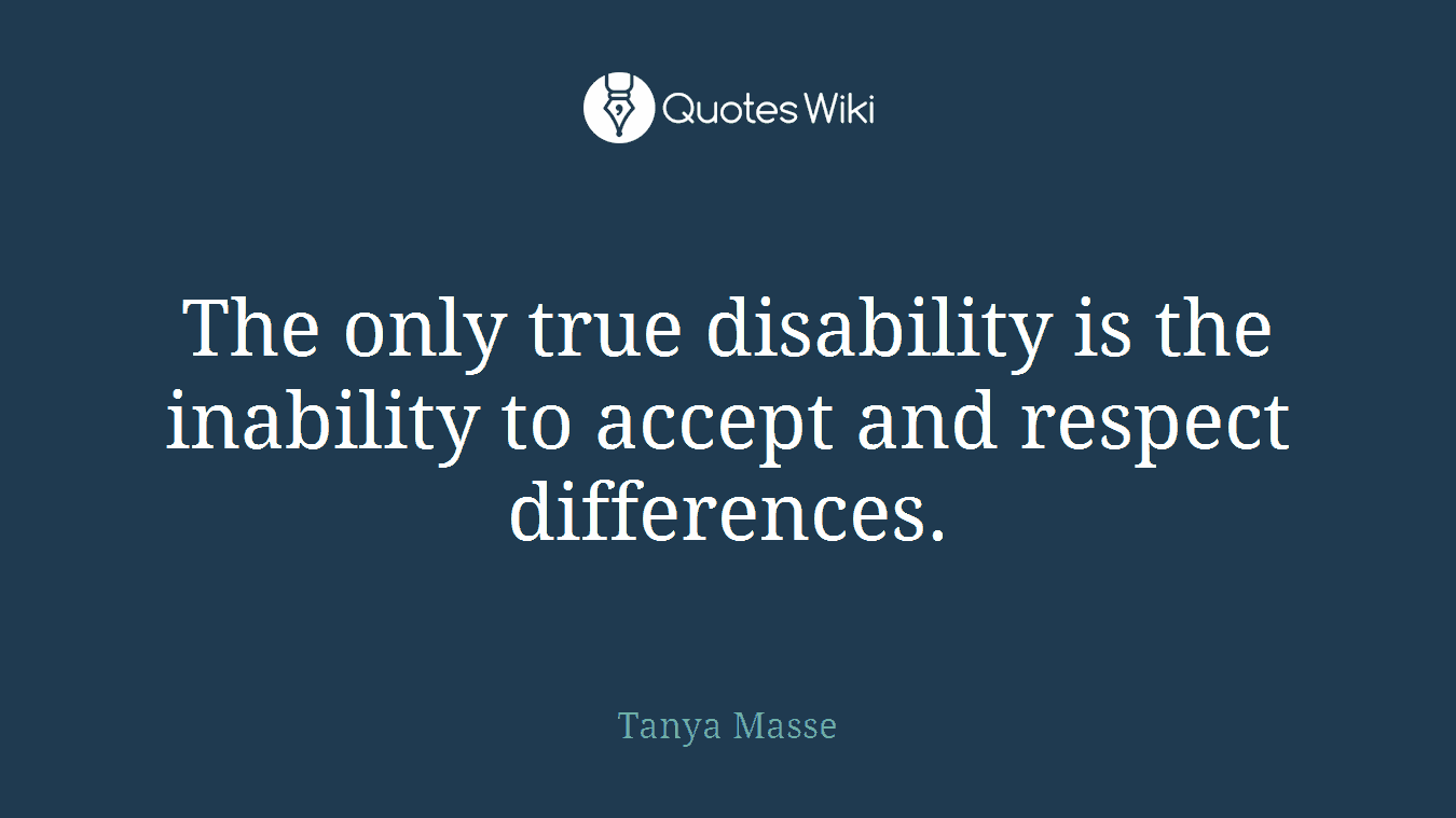 The only true disability is the inability to accept and respect differences.