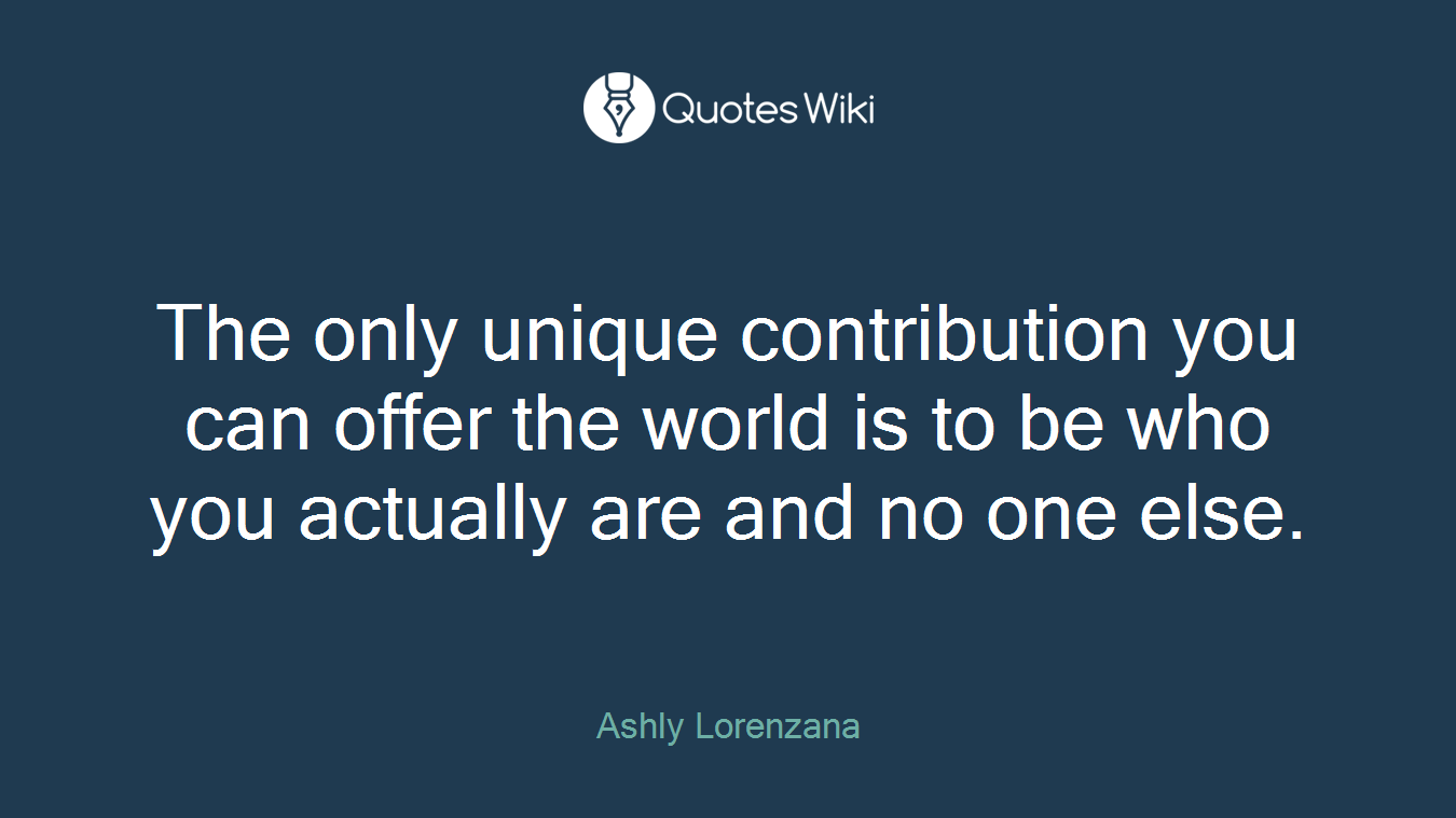 The only unique contribution you can offer the world is to be who you actually are and no one else.