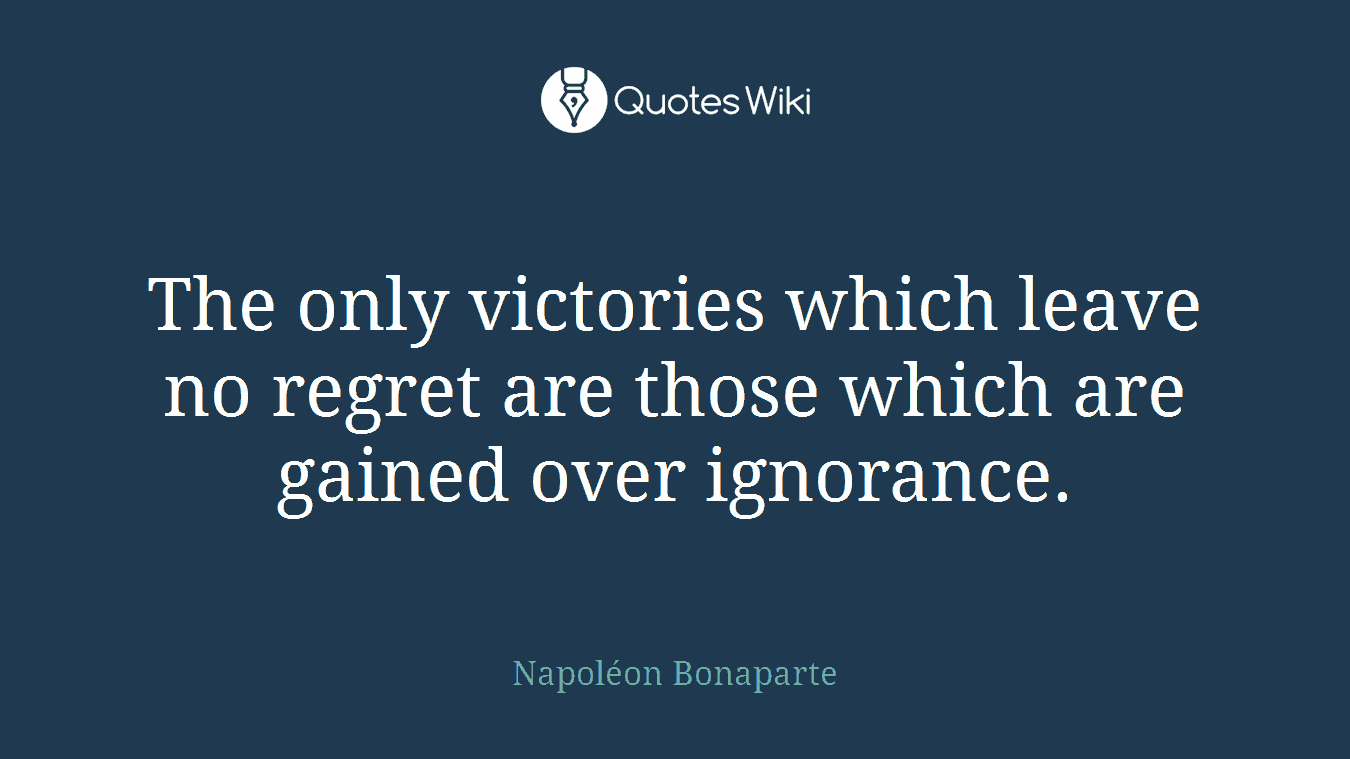 The only victories which leave no regret are those which are gained over ignorance.