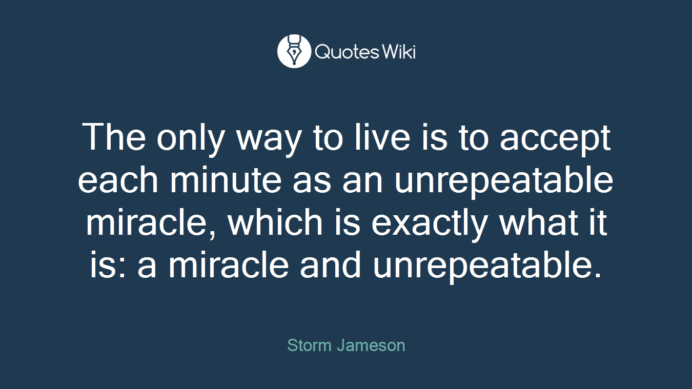 The only way to live is to accept each minute as an unrepeatable miracle, which is exactly what it is: a miracle and unrepeatable.