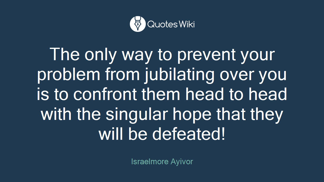 The only way to prevent your problem from jubilating over you is to confront them head to head with the singular hope that they will be defeated!