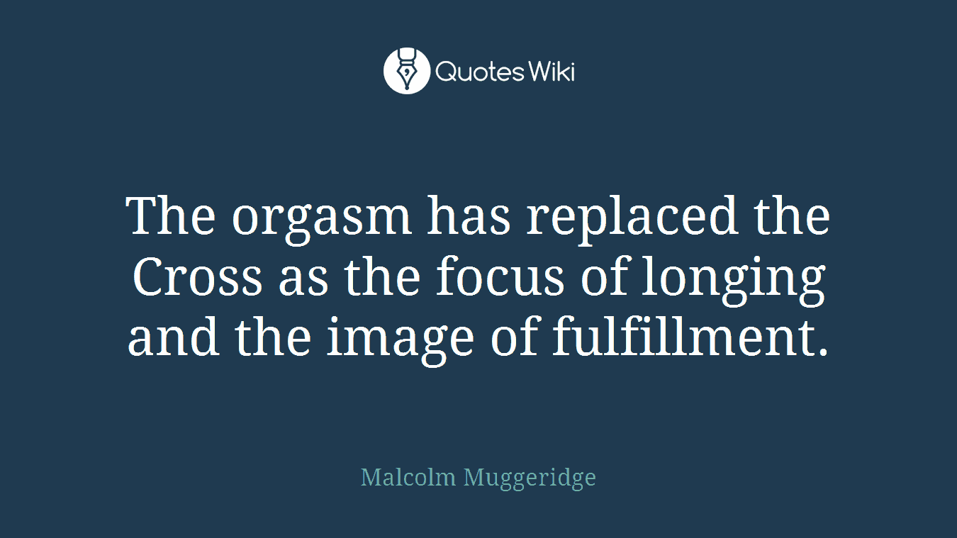 The orgasm has replaced the Cross as the focus of longing and the image of fulfillment.