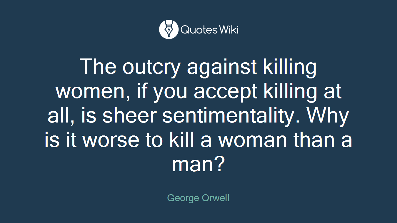 The outcry against killing women, if you accept killing at all, is sheer sentimentality. Why is it worse to kill a woman than a man?