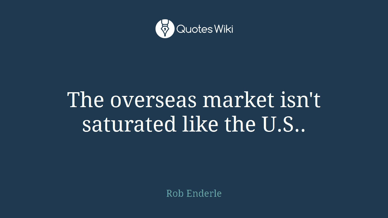 The overseas market isn't saturated like the U.S..