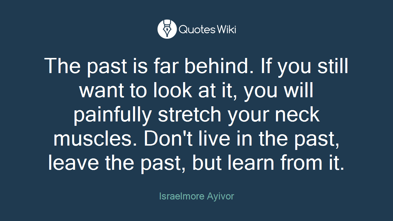 The past is far behind. If you still want to look at it, you will painfully stretch your neck muscles. Don't live in the past, leave the past, but learn from it.