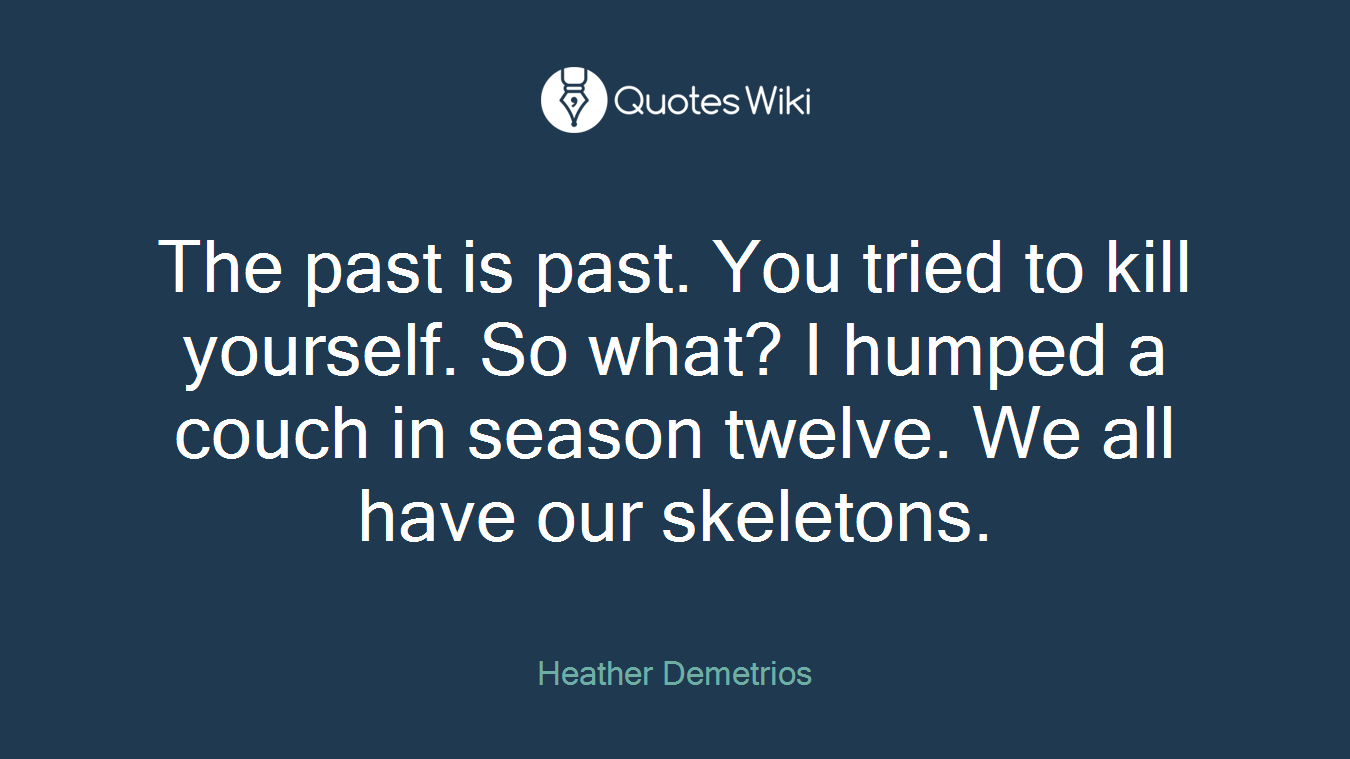 The past is past. You tried to kill yourself. So what? I humped a couch in season twelve. We all have our skeletons.