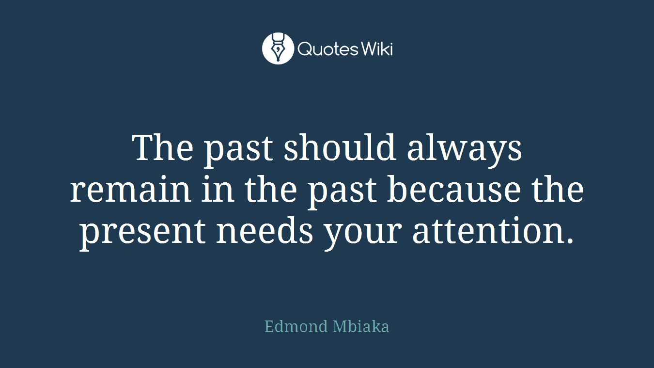 The past should always remain in the past because the present needs your attention.