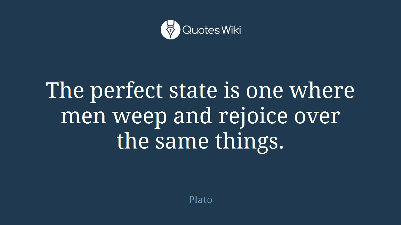 The perfect state is one where men weep and rejoice over the same things.