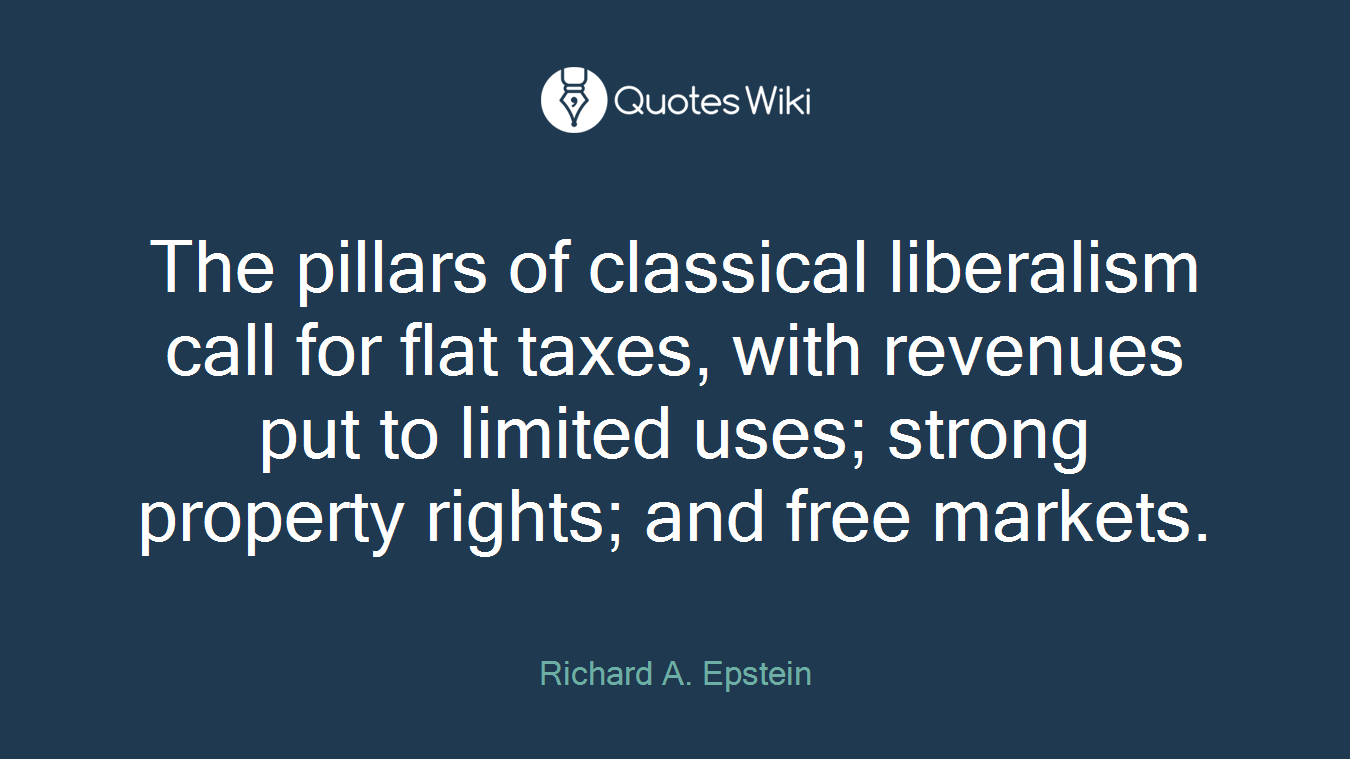 The pillars of classical liberalism call for flat taxes, with revenues put to limited uses; strong property rights; and free markets.