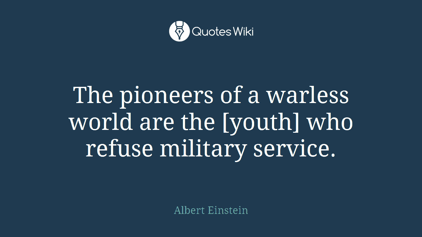 The pioneers of a warless world are the [youth] who refuse military service.