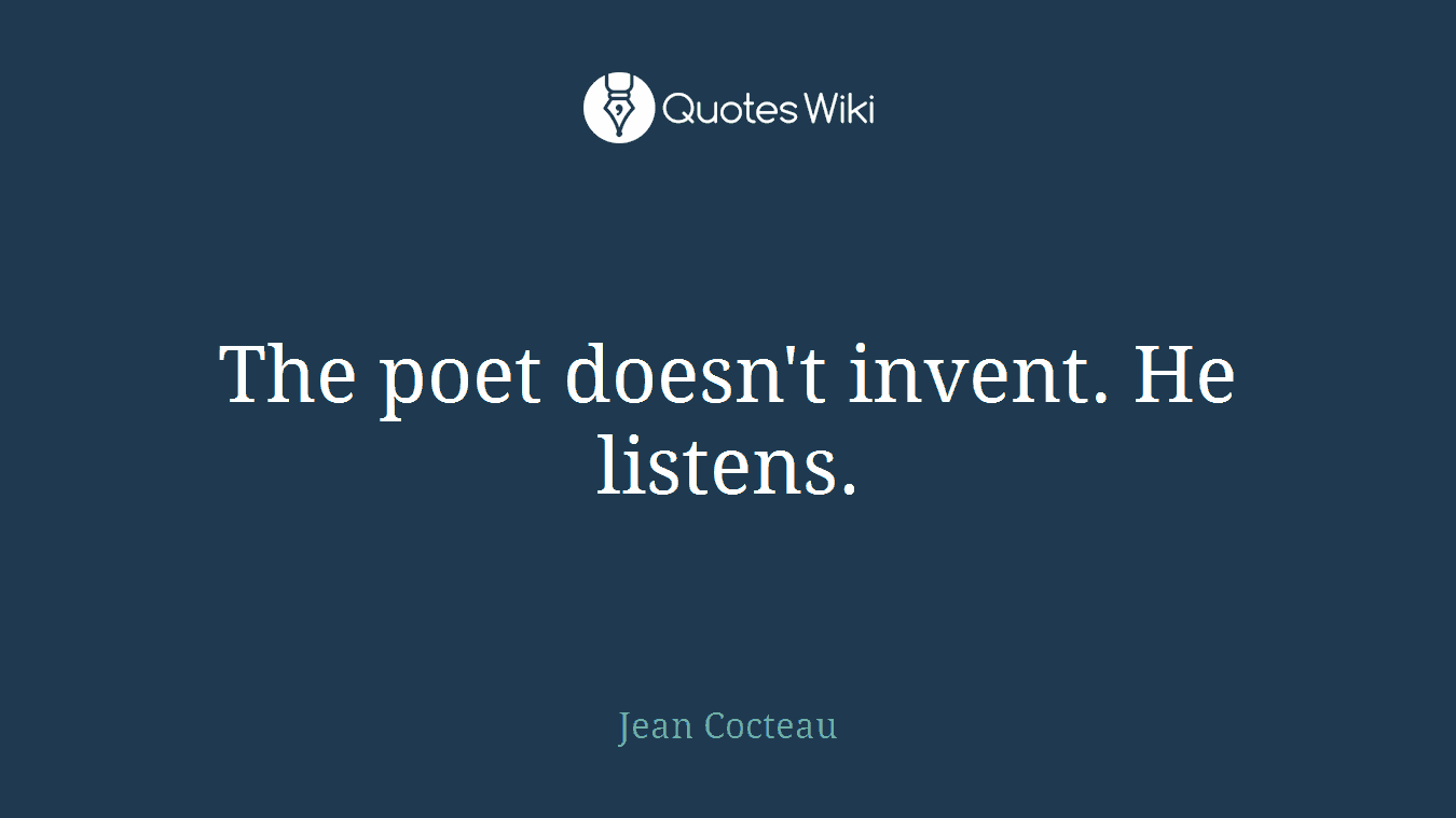 The poet doesn't invent. He listens.