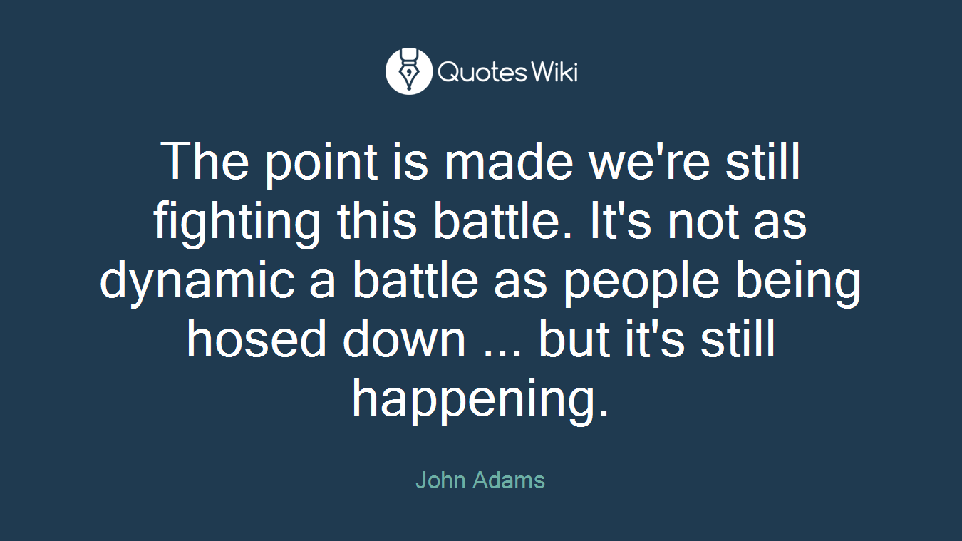 The point is made we're still fighting this battle. It's not as dynamic a battle as people being hosed down ... but it's still happening.