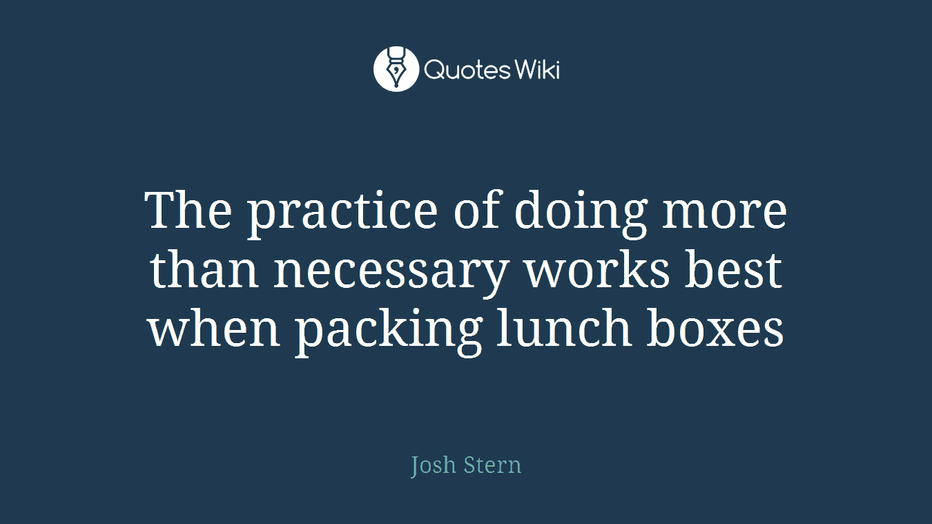 The practice of doing more than necessary works best when packing lunch boxes