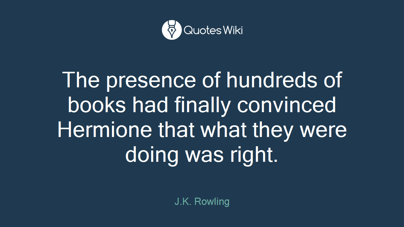 The presence of hundreds of books had finally convinced Hermione that what they were doing was right.