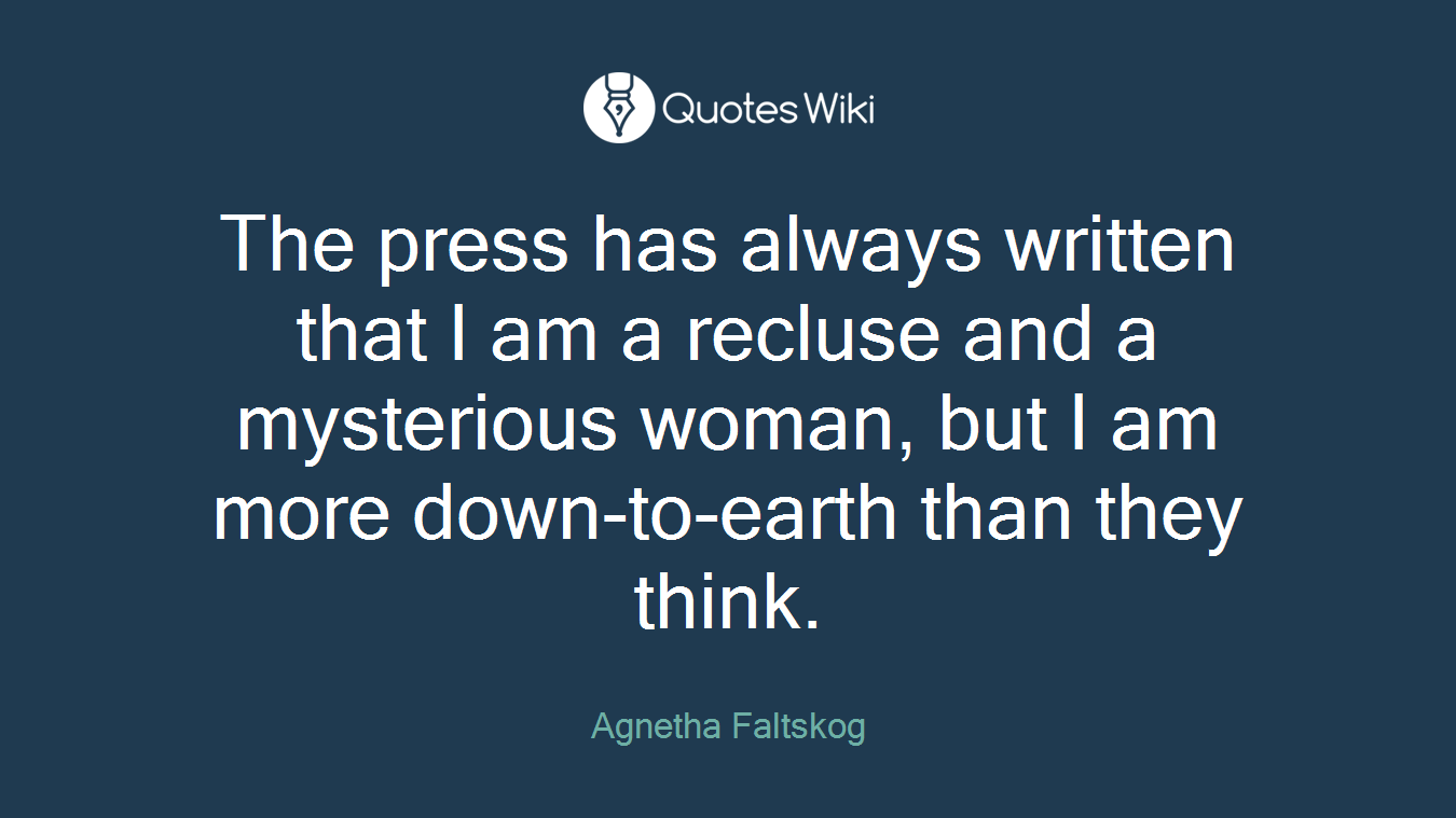 The press has always written that I am a recluse and a mysterious woman, but I am more down-to-earth than they think.