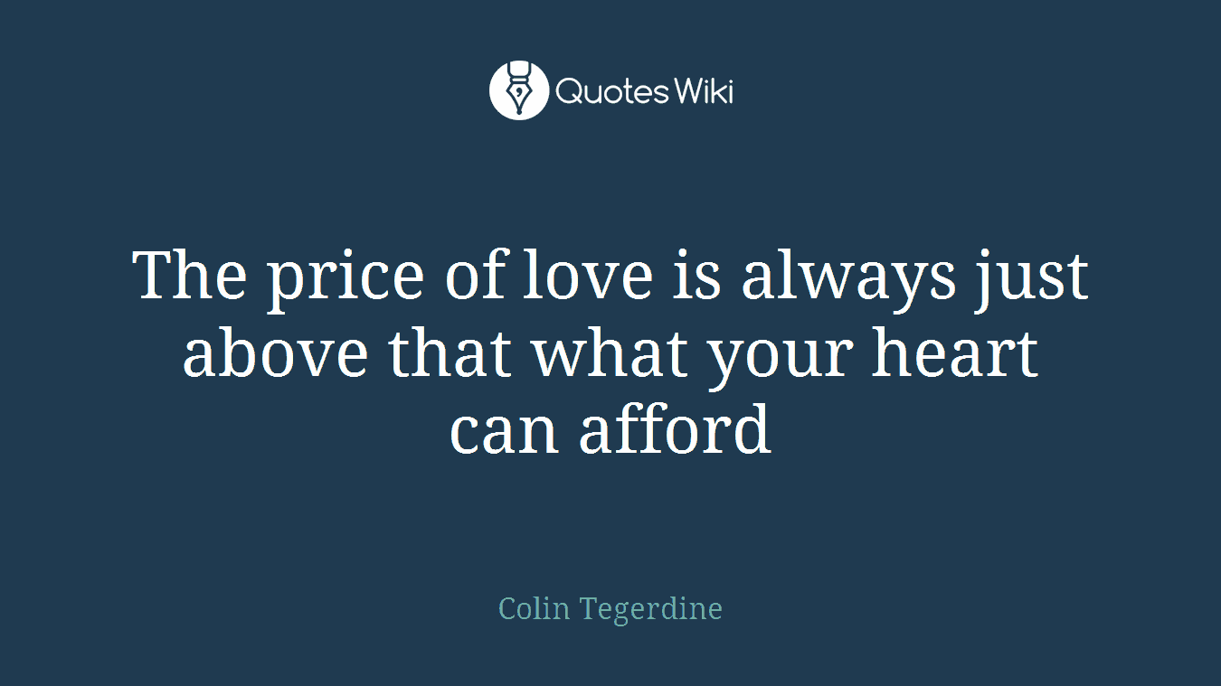 The price of love is always just above that what your heart can afford