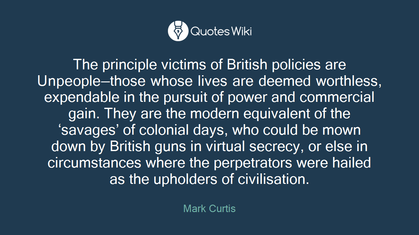 The principle victims of British policies are Unpeople—those whose lives are deemed worthless, expendable in the pursuit of power and commercial gain. They are the modern equivalent of the 'savages' of colonial days, who could be mown down by British guns in virtual secrecy, or else in circumstances where the perpetrators were hailed as the upholders of civilisation.