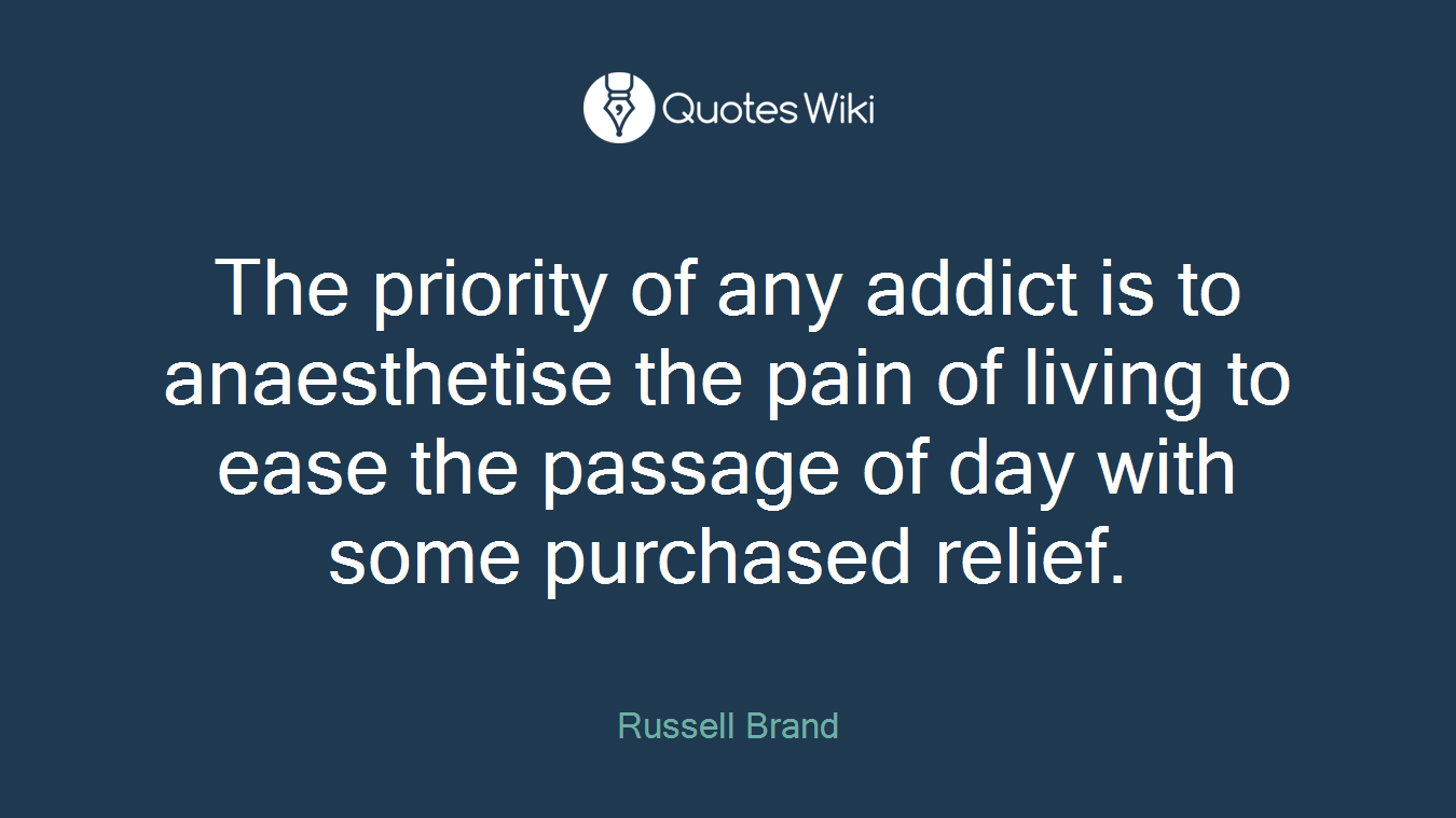The priority of any addict is to anaesthetise the pain of living to ease the passage of day with some purchased relief.