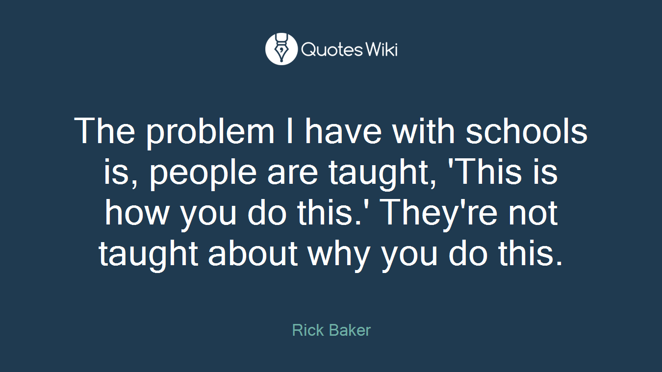 The problem I have with schools is, people are taught, 'This is how you do this.' They're not taught about why you do this.