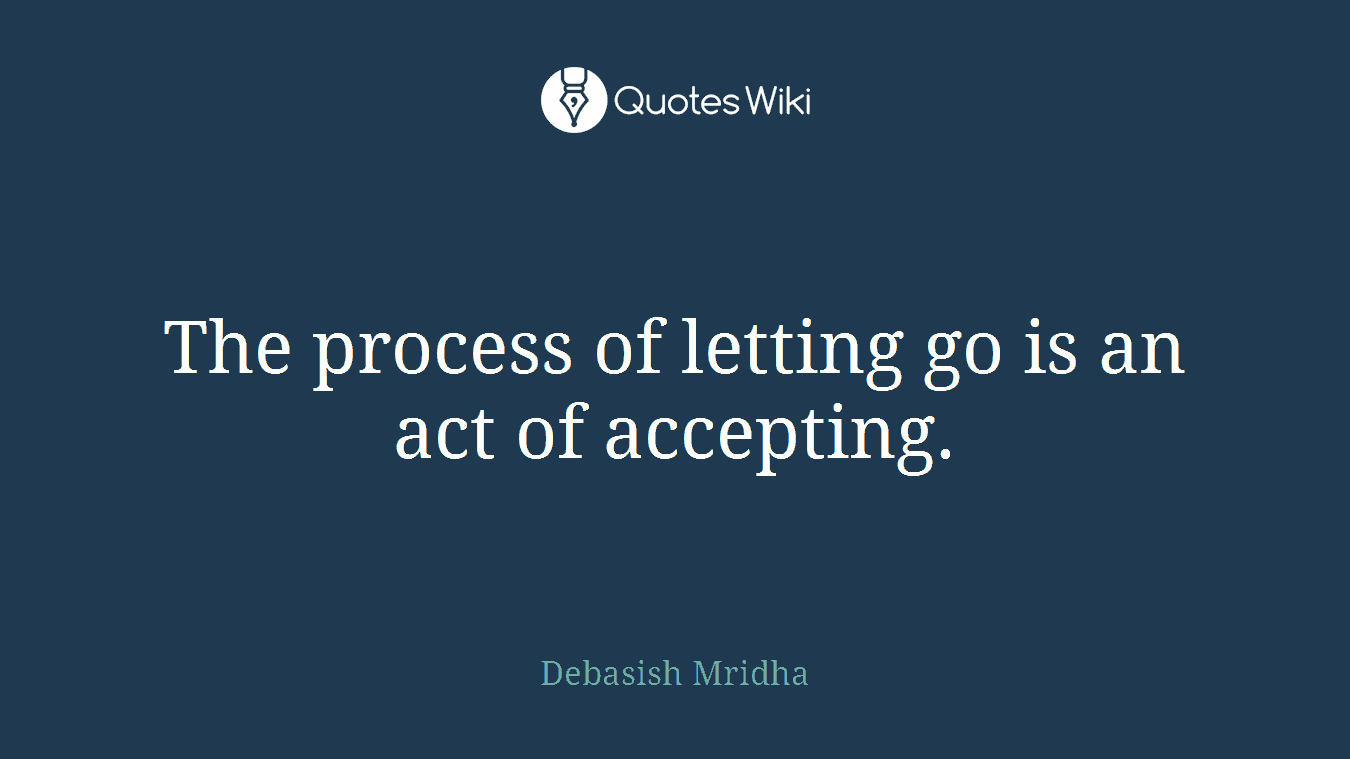 The Process Of Letting Go Is An Act Of Accepting.
