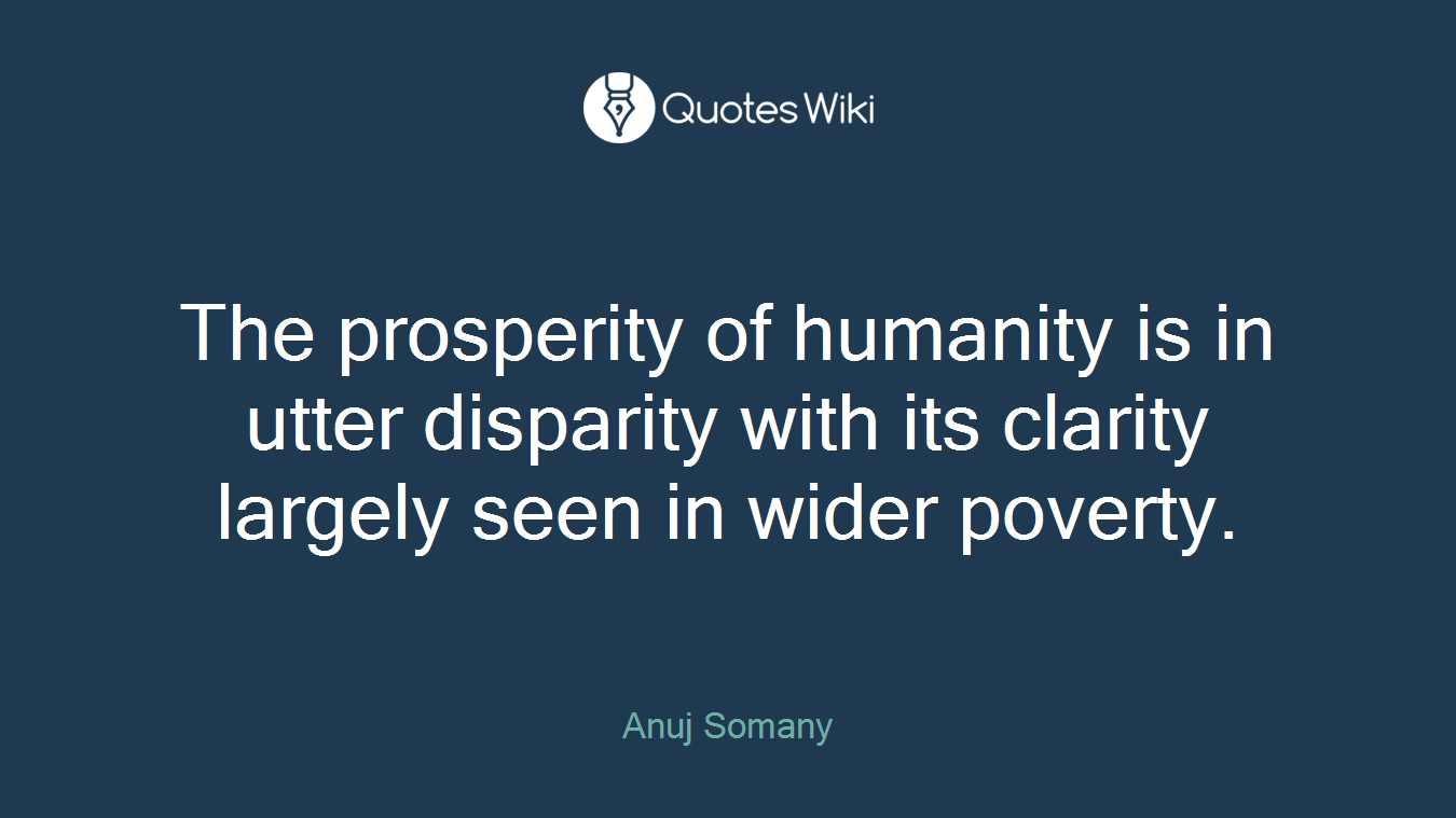The prosperity of humanity is in utter disparity with its clarity largely seen in wider poverty.