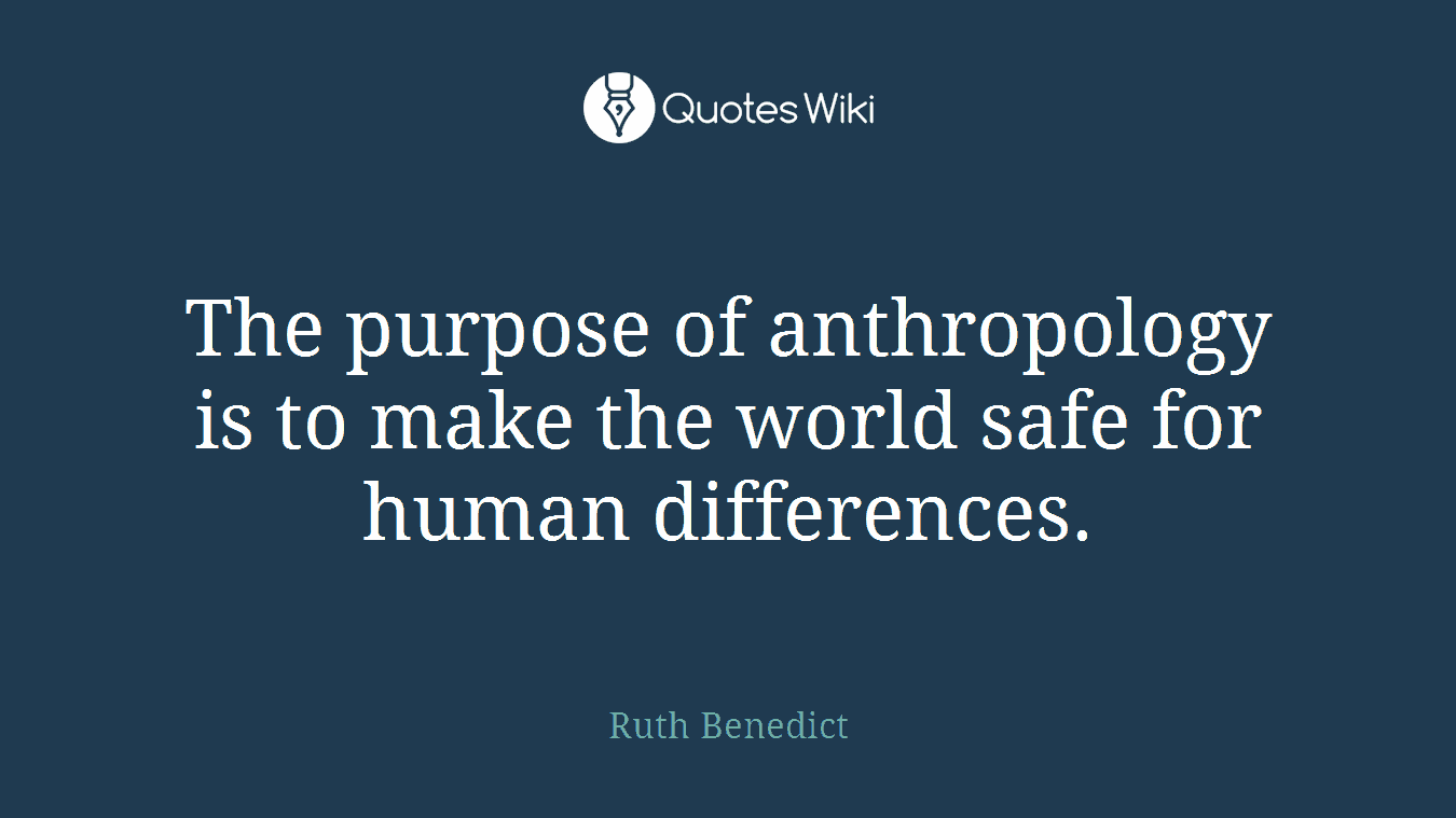 The purpose of anthropology is to make the world safe for human differences.