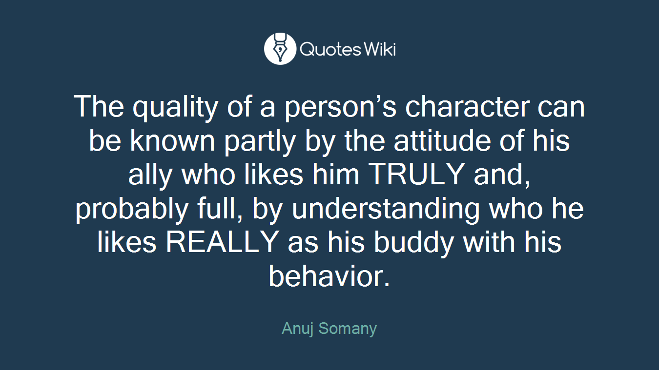 The quality of a person's character can be known partly by the attitude of his ally who likes him TRULY and, probably full, by understanding who he likes REALLY as his buddy with his behavior.