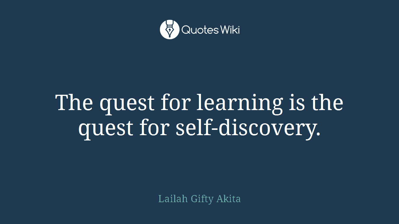 The quest for learning is the quest for self-discovery.