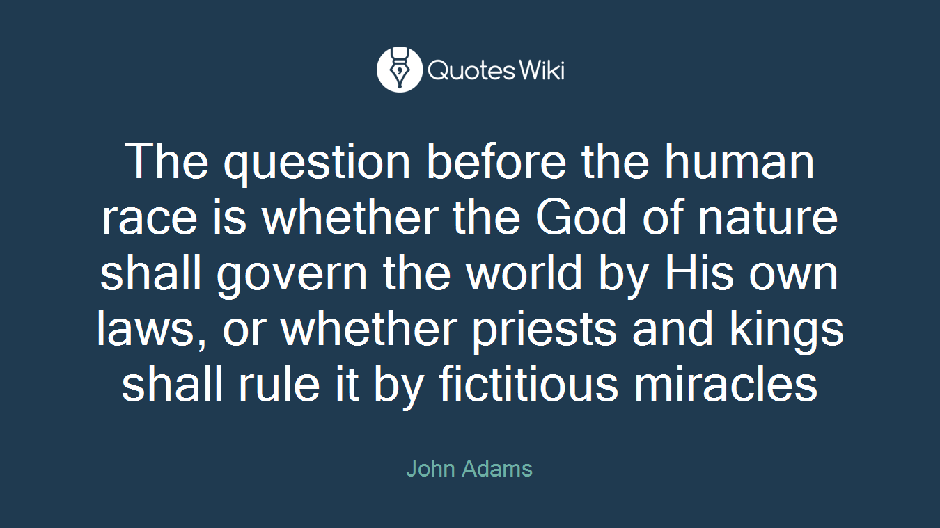 The question before the human race is whether the God of nature shall govern the world by His own laws, or whether priests and kings shall rule it by fictitious miracles