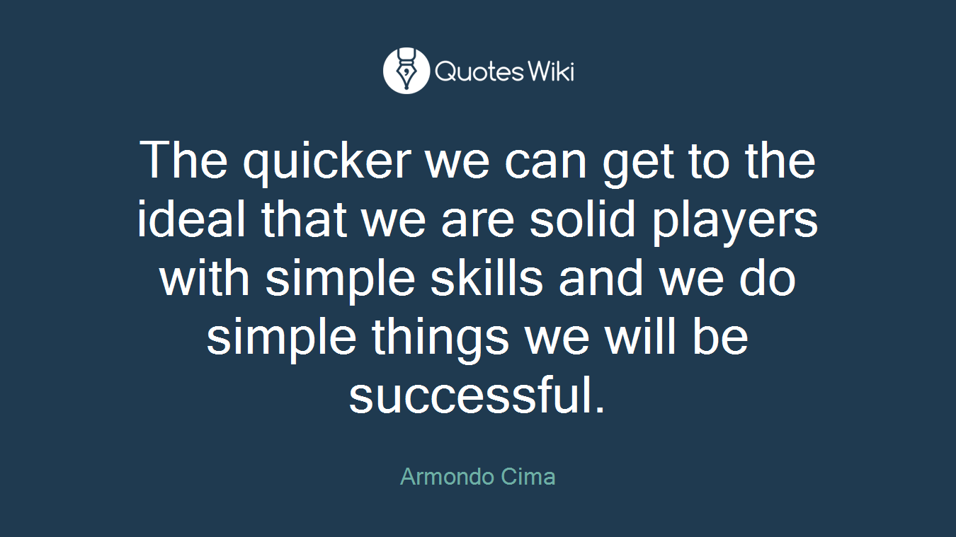The quicker we can get to the ideal that we are solid players with simple skills and we do simple things we will be successful.