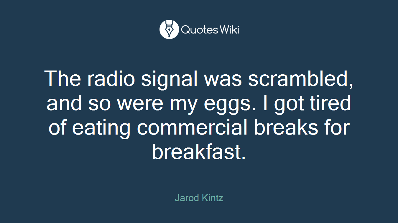 The radio signal was scrambled, and so were my eggs. I got tired of eating commercial breaks for breakfast.