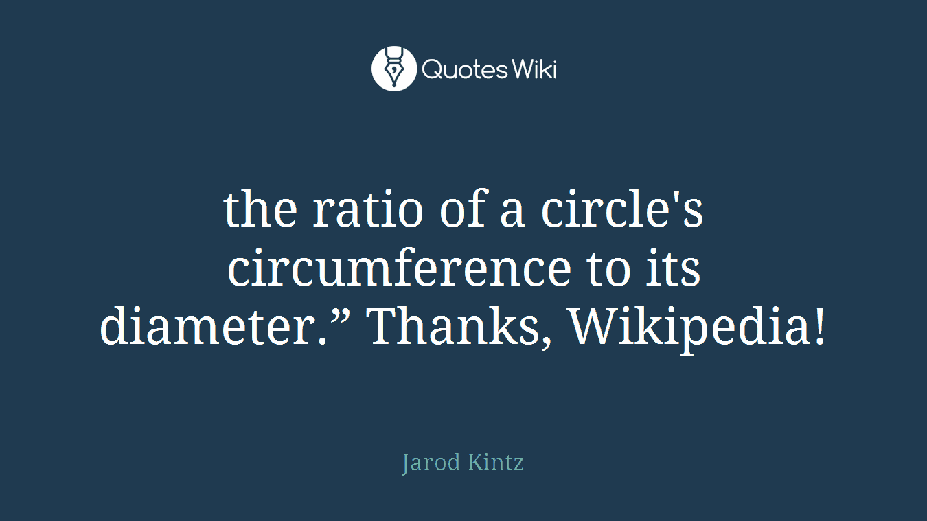 "the ratio of a circle's circumference to its diameter."" Thanks, Wikipedia!"