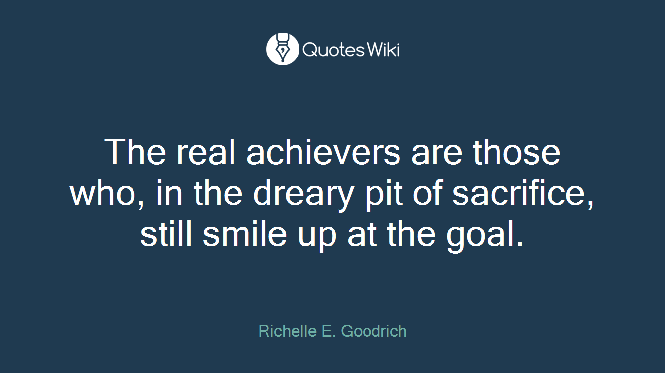 The real achievers are those who, in the dreary pit of sacrifice, still smile up at the goal.