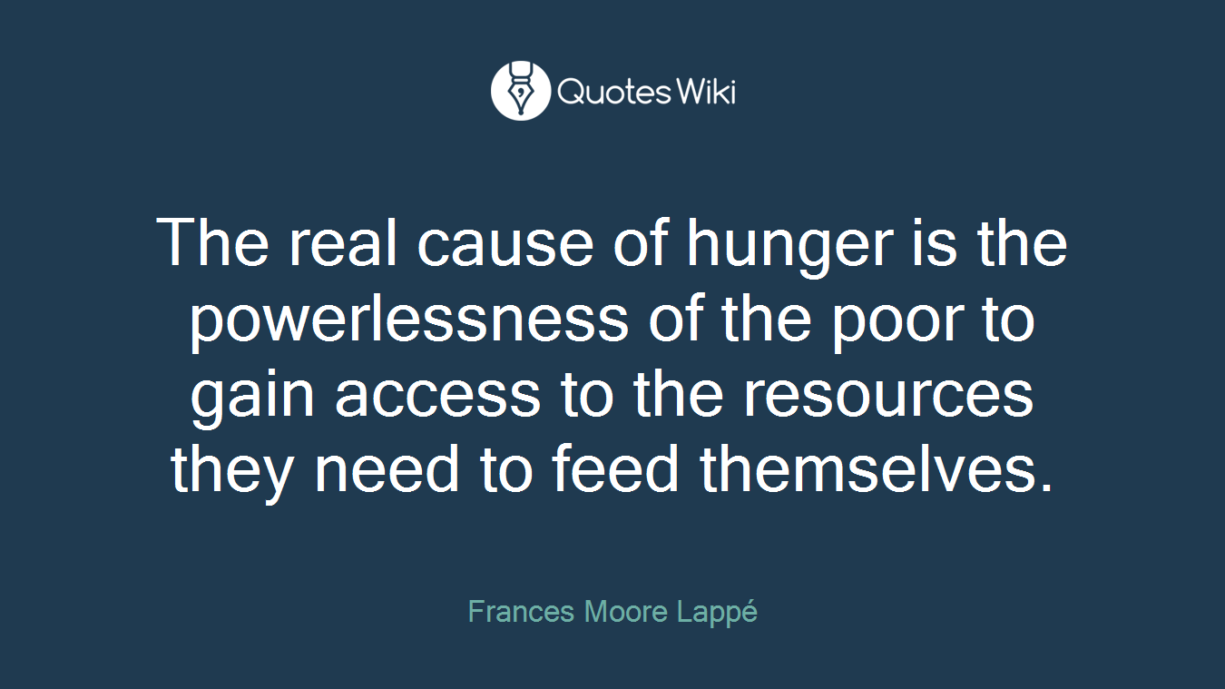 The real cause of hunger is the powerlessness of the poor to gain access to the resources they need to feed themselves.