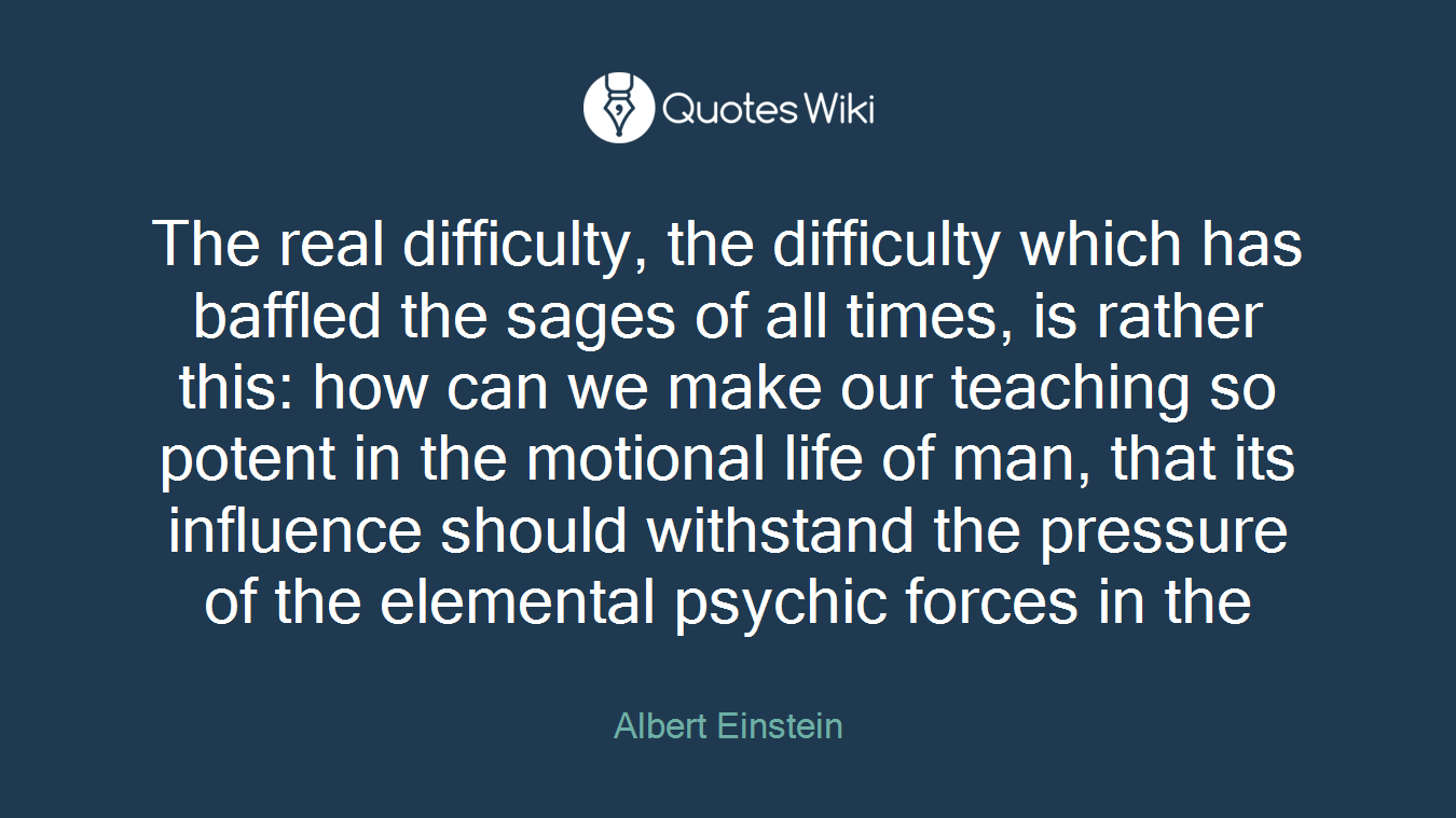 The real difficulty, the difficulty which has baffled the sages of all times, is rather this: how can we make our teaching so potent in the motional life of man, that its influence should withstand the pressure of the elemental psychic forces in the