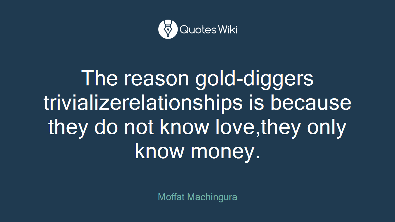 The reason gold-diggers trivializerelationships is because they do not know love,they only know money.