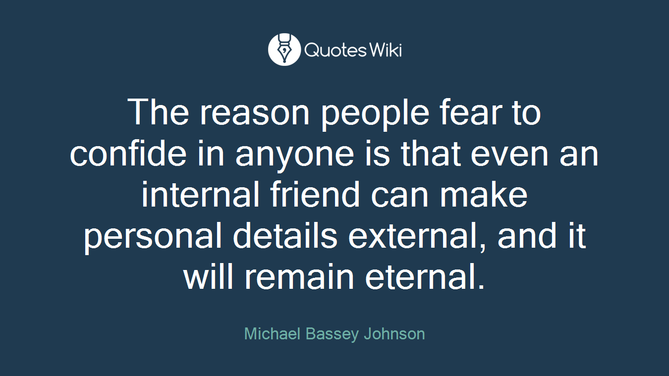 The reason people fear to confide in anyone is that even an internal friend can make personal details external, and it will remain eternal.