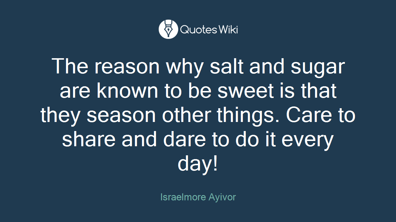 The reason why salt and sugar are known to be sweet is that they season other things. Care to share and dare to do it every day!