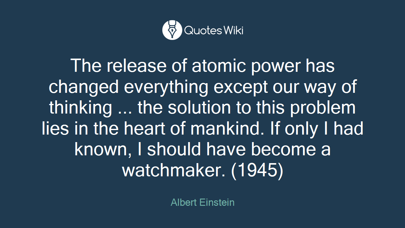 The release of atomic power has changed everything except our way of thinking ... the solution to this problem lies in the heart of mankind. If only I had known, I should have become a watchmaker. (1945)