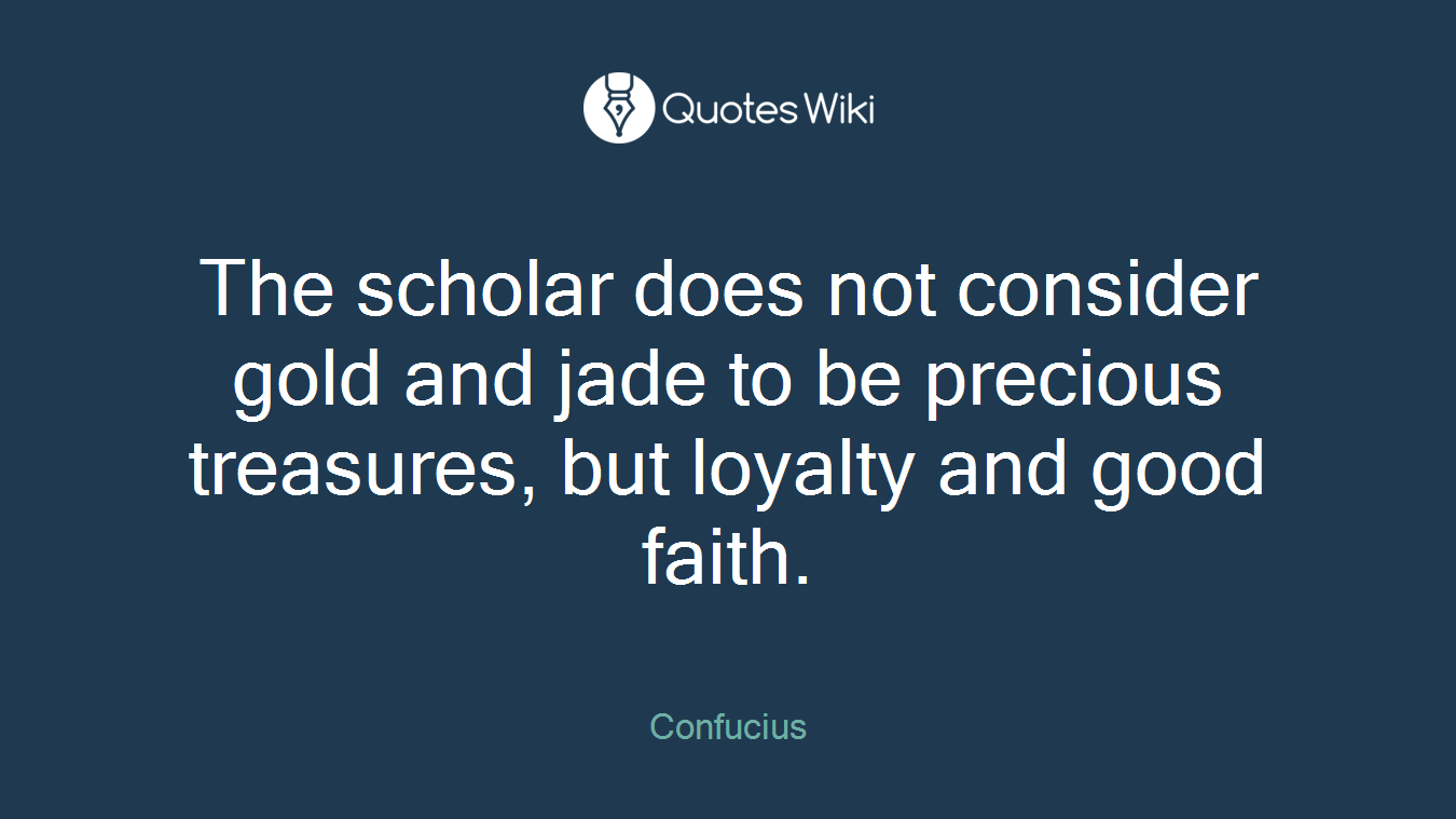 The scholar does not consider gold and jade to be precious treasures, but loyalty and good faith.