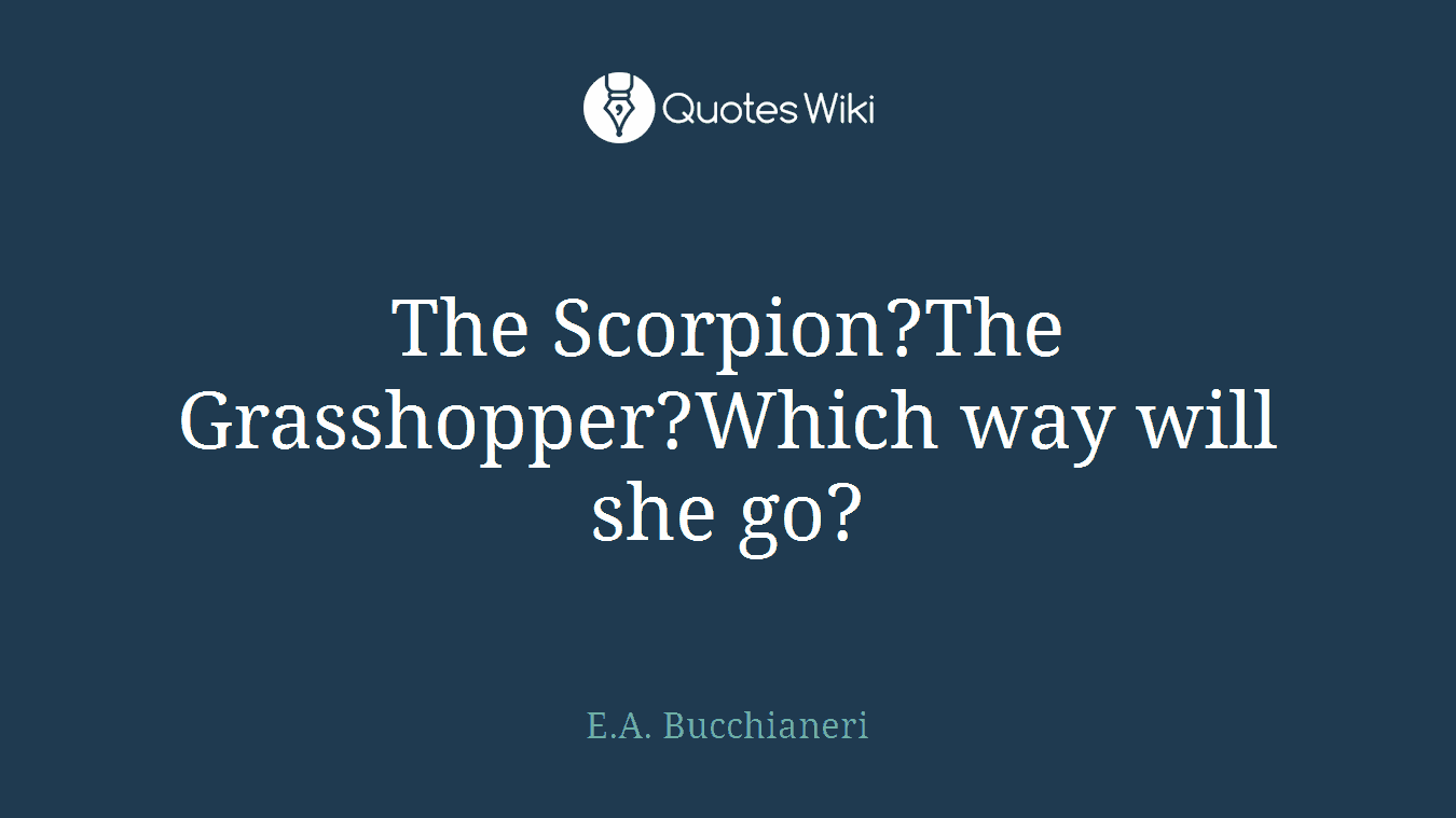 The Scorpion?The Grasshopper?Which way will she go?