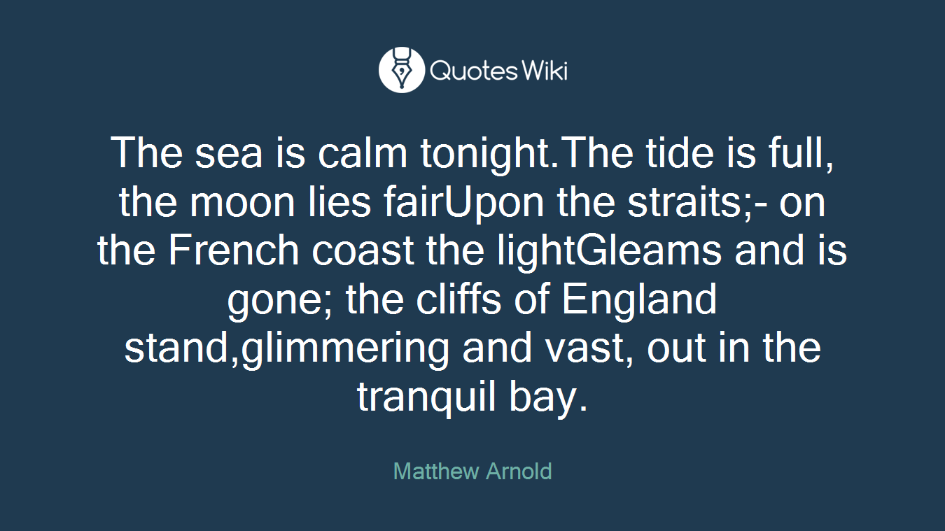 The sea is calm tonight.The tide is full, the moon lies fairUpon the straits;- on the French coast the lightGleams and is gone; the cliffs of England stand,glimmering and vast, out in the tranquil bay.