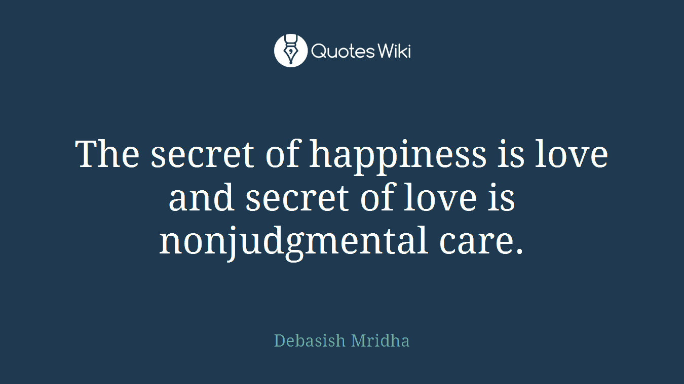 The secret of happiness is love and secret of love is nonjudgmental care.