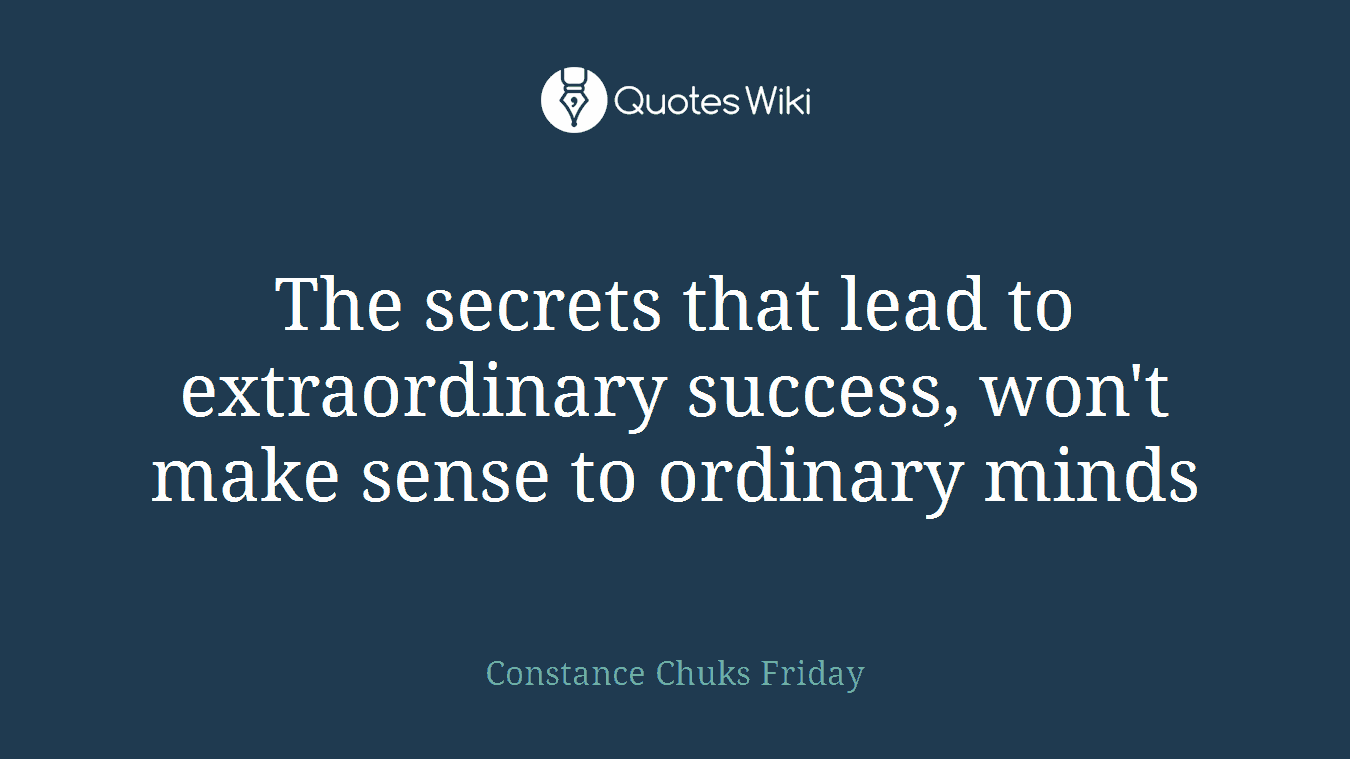 The secrets that lead to extraordinary success, won't make sense to ordinary minds