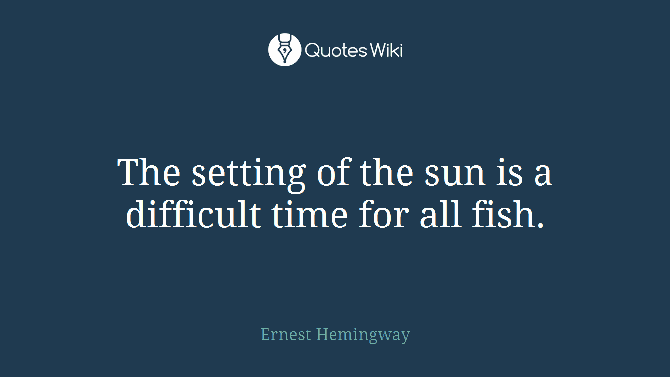 The setting of the sun is a difficult time for all fish.