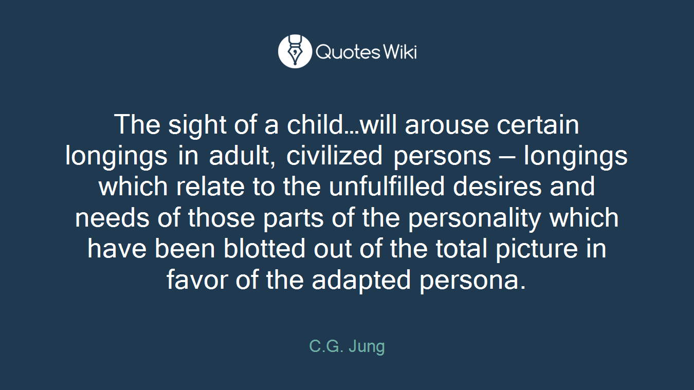 The sight of a child…will arouse certain longings in adult, civilized persons — longings which relate to the unfulfilled desires and needs of those parts of the personality which have been blotted out of the total picture in favor of the adapted persona.