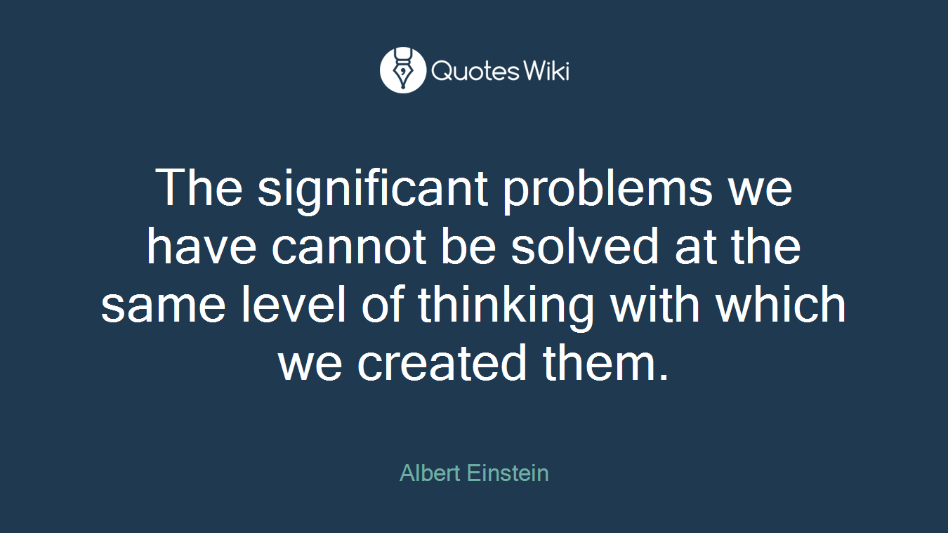 The significant problems we have cannot be solved at the same level of thinking with which we created them.