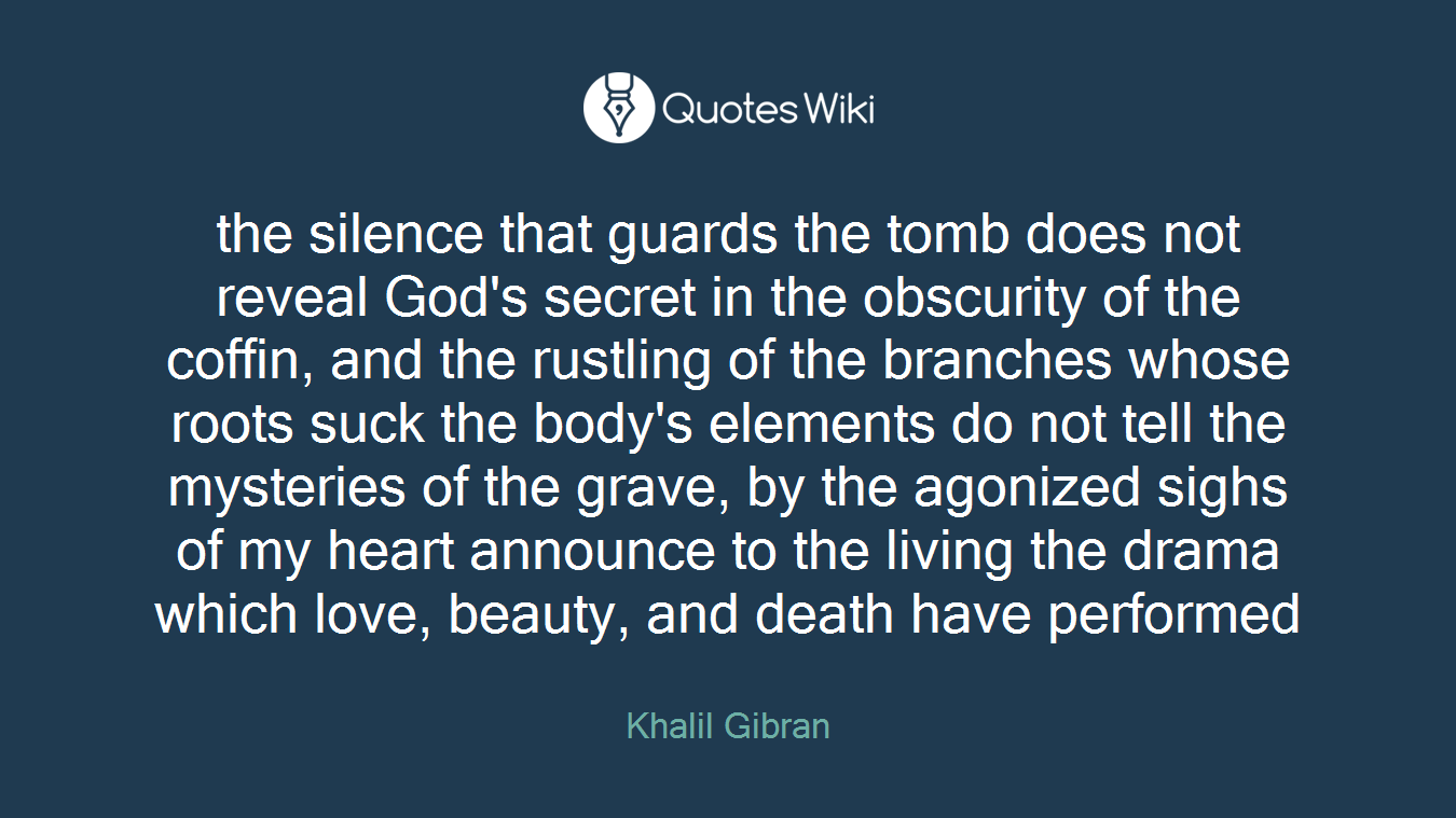 the silence that guards the tomb does not reveal God's secret in the obscurity of the coffin, and the rustling of the branches whose roots suck the body's elements do not tell the mysteries of the grave, by the agonized sighs of my heart announce to the living the drama which love, beauty, and death have performed